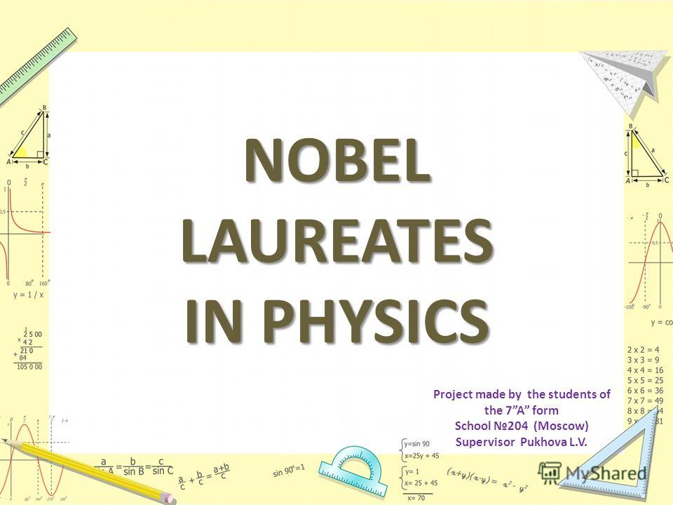 NOBEL LAUREATES IN PHYSICS Project made by the students of the 7A form School 204 (Moscow) Supervisor Pukhova L.V.