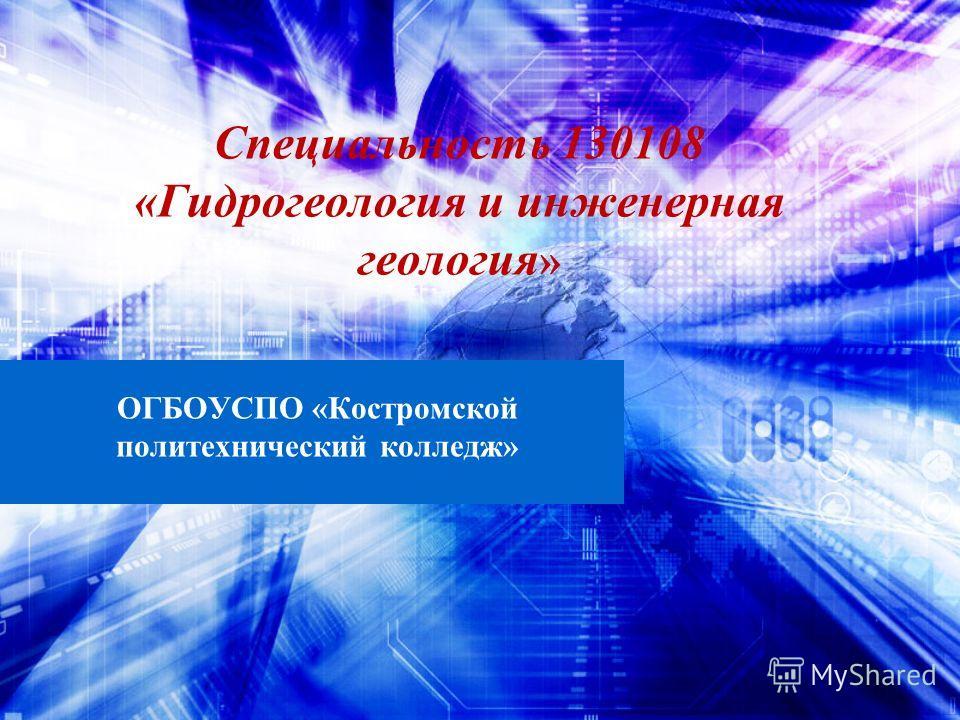 Специальность 130108 «Гидрогеология и инженерная геология » ОГБОУСПО «Костромской политехнический колледж»