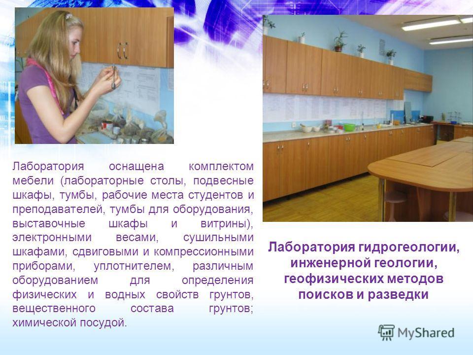 Лаборатория гидрогеологии, инженерной геологии, геофизических методов поисков и разведки Лаборатория оснащена комплектом мебели (лабораторные столы, подвесные шкафы, тумбы, рабочие места студентов и преподавателей, тумбы для оборудования, выставочные