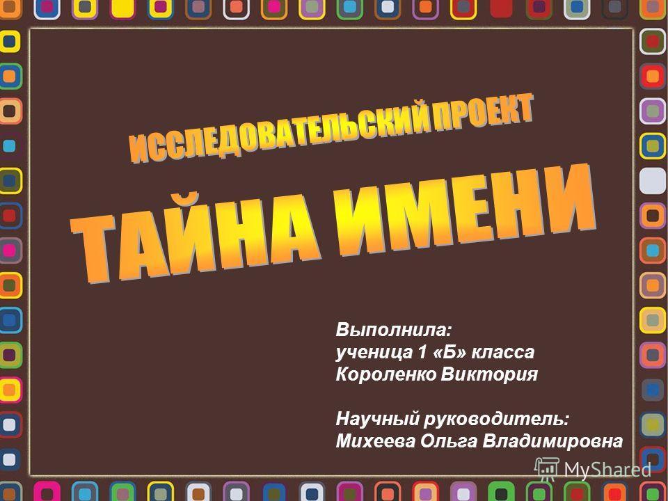 Выполнила: ученица 1 «Б» класса Короленко Виктория Научный руководитель: Михеева Ольга Владимировна