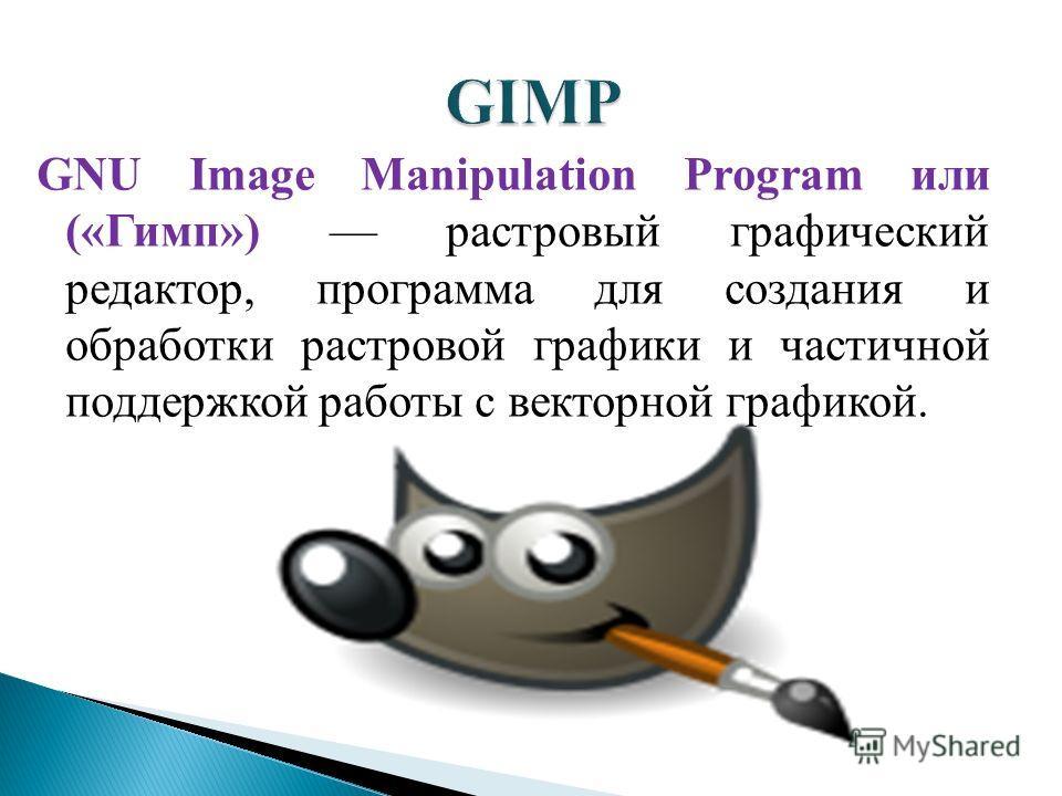 GNU Image Manipulation Program или («Гимп») растровый графический редактор, программа для создания и обработки растровой графики и частичной поддержкой работы с векторной графикой.