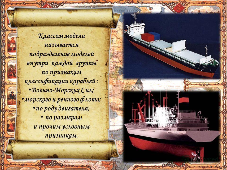 Классом модели называется подразделение моделей внутри каждой группы по признакам классификации кораблей : Военно-Морских Сил; морского и речного флота; по роду двигателя; по размерам и прочим условным признакам.