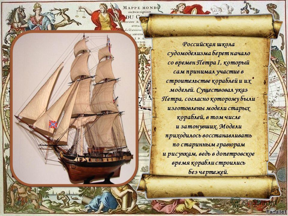 Российская школа судомоделизма берет начало со времен Петра I, который сам принимал участие в строительстве кораблей и их моделей. Существовал указ Петра, согласно которому были изготовлены модели старых кораблей, в том числе и затонувших. Модели при