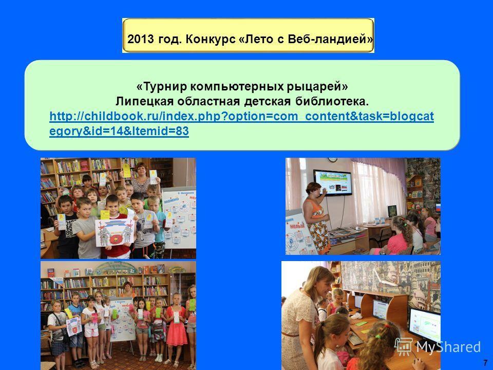 2013 год. Конкурс «Лето с Веб-ландией» «Турнир компьютерных рыцарей» Липецкая областная детская библиотека. http://childbook.ru/index.php?option=com_content&task=blogcat egory&id=14&Itemid=83 7