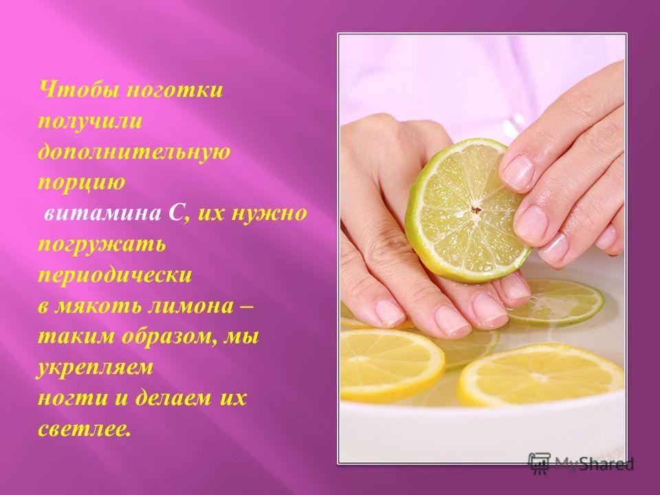 Чтобы ноготки получили дополнительную порцию витамина С, их нужно погружать периодически в мякоть лимона – таким образом, мы укрепляем ногти и делаем их светлее.