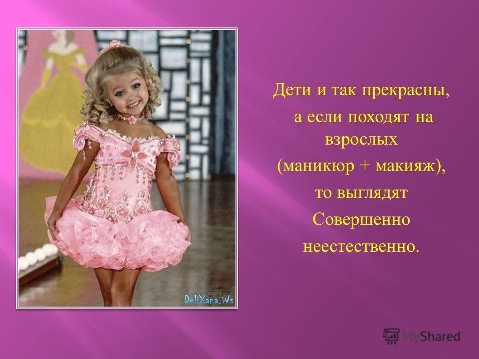 Дети и так прекрасны, а если походят на взрослых (маникюр + макияж), то выглядят Совершенно неестественно.