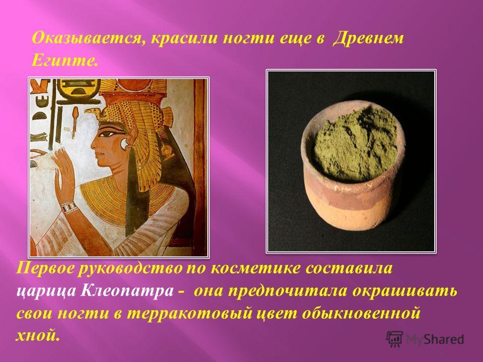 Оказывается, красили ногти еще в Древнем Египте. Первое руководство по косметике составила царица Клеопатра - она предпочитала окрашивать свои ногти в терракотовый цвет обыкновенной хной.