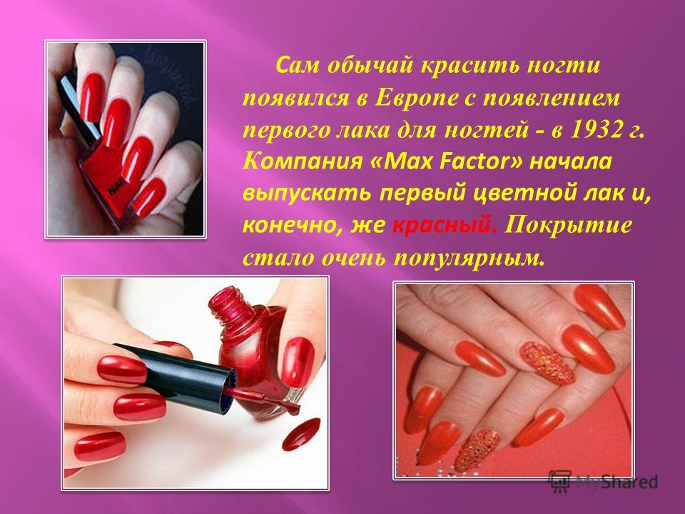 С ам обычай красить ногти появился в Европе с появлением первого лака для ногтей - в 1932 г. К омпания «Max Factor» начала выпускать первый цветной лак и, конечно, же красный. Покрытие стало очень популярным.
