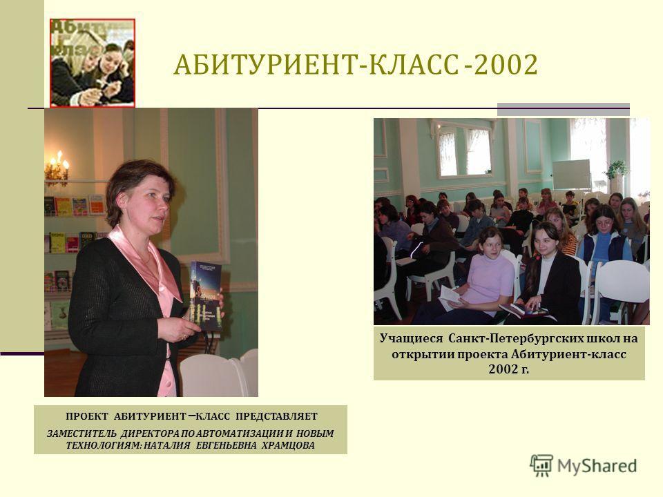 АБИТУРИЕНТ-КЛАСС -2002 ПРОЕКТ АБИТУРИЕНТ КЛАСС ПРЕДСТАВЛЯЕТ ЗАМЕСТИТЕЛЬ ДИРЕКТОРА ПО АВТОМАТИЗАЦИИ И НОВЫМ ТЕХНОЛОГИЯМ: НАТАЛИЯ ЕВГЕНЬЕВНА ХРАМЦОВА Учащиеся Санкт-Петербургских школ на открытии проекта Абитуриент-класс 2002 г.