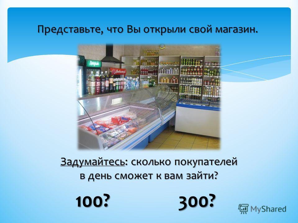 Представьте, что Вы открыли свой магазин. Задумайтесь: сколько покупателей в день сможет к вам зайти? 100? 300?