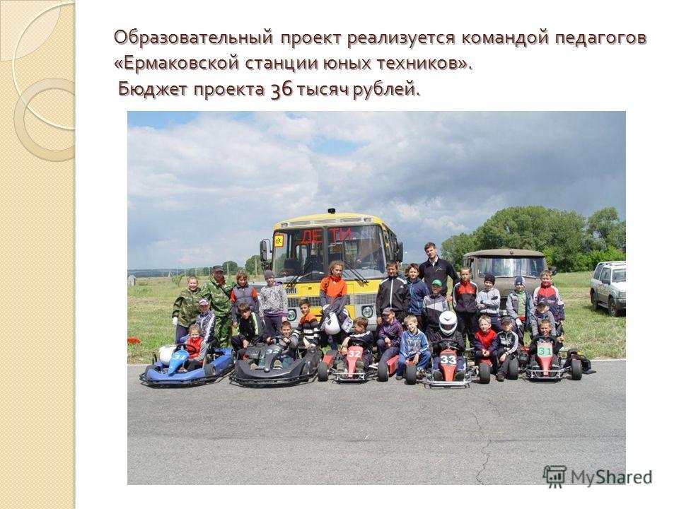 Образовательный проект реализуется командой педагогов « Ермаковской станции юных техников ». Бюджет проекта 36 тысяч рублей.