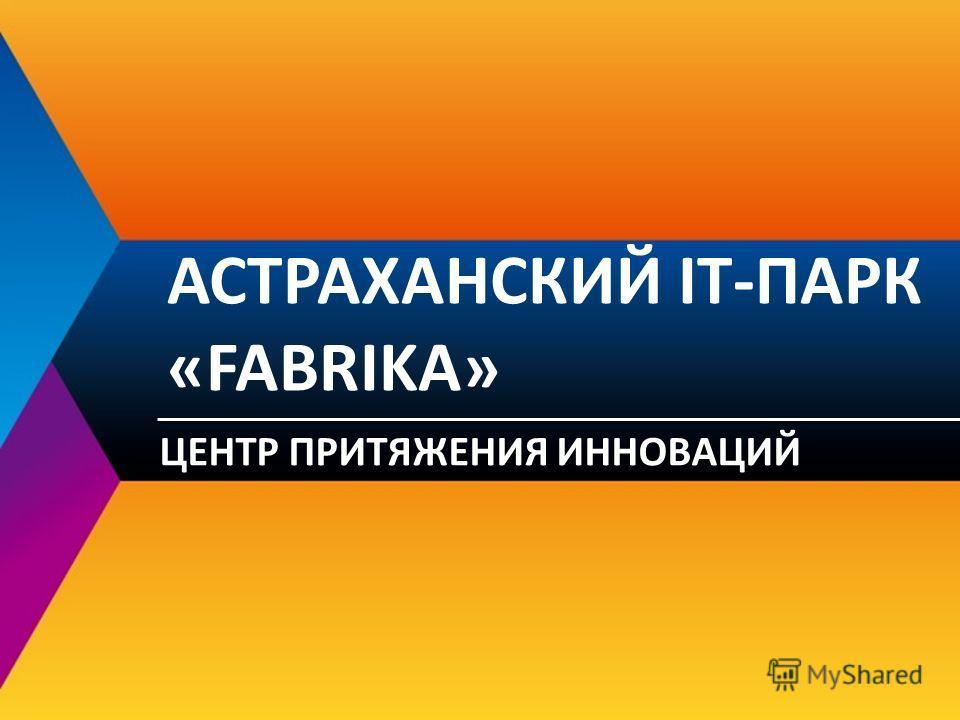 АСТРАХАНСКИЙ IT-ПАРК «FABRIKA» ЦЕНТР ПРИТЯЖЕНИЯ ИННОВАЦИЙ