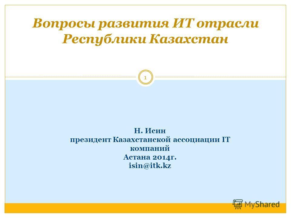 Н. Исин президент Казахстанской ассоциации IT компаний Астана 2014г. isin@itk.kz Вопросы развития ИТ отрасли Республики Казахстан 1