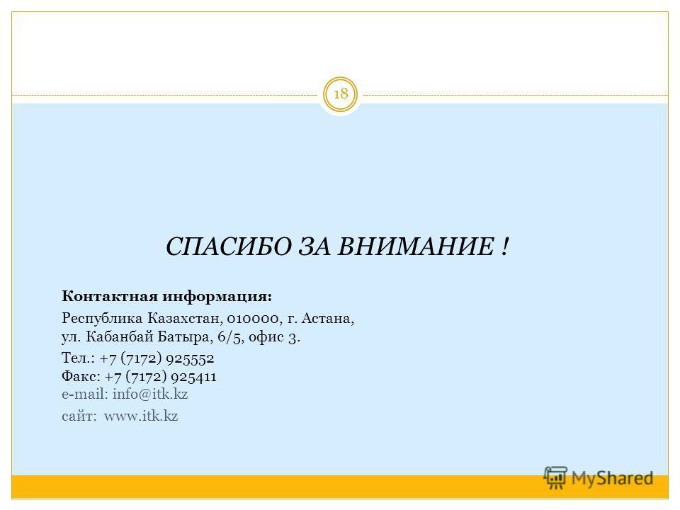 СПАСИБО ЗА ВНИМАНИЕ ! Контактная информация: Республика Казахстан, 010000, г. Астана, ул. Кабанбай Батыра, 6/5, офис 3. Тел.: +7 (7172) 925552 Факс: +7 (7172) 925411 e-mail: info@itk.kz cайт: www.itk.kz 18