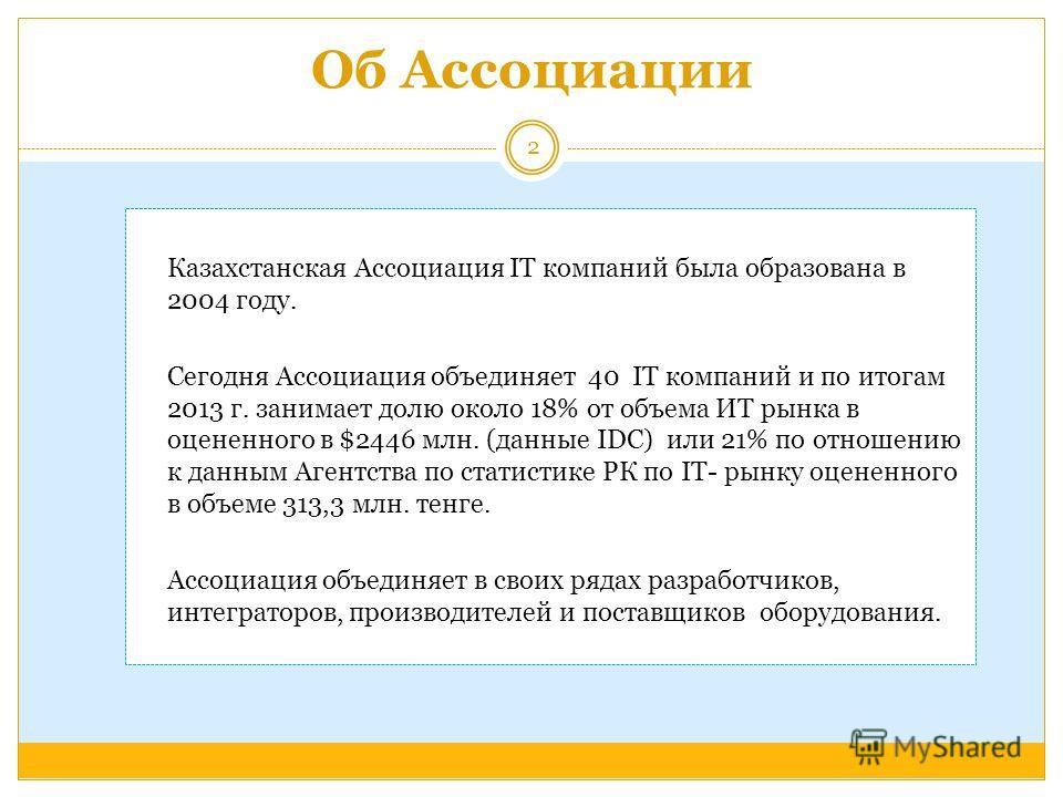 Об Ассоциации Казахстанская Ассоциация IT компаний была образована в 2004 году. Сегодня Ассоциация объединяет 40 IT компаний и по итогам 2013 г. занимает долю около 18% от объема ИТ рынка в оцененного в $2446 млн. (данные IDC) или 21% по отношению к