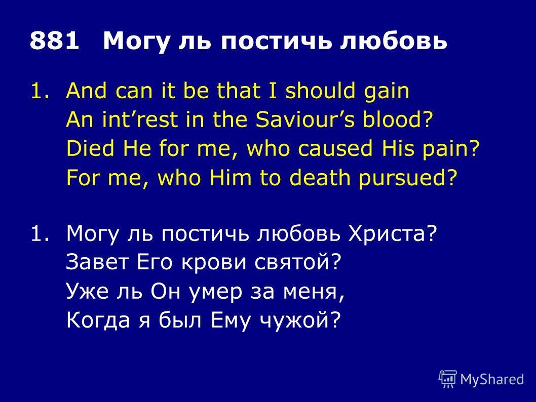 1.And can it be that I should gain An intrest in the Saviours blood? Died He for me, who caused His pain? For me, who Him to death pursued? 881Могу ль постичь любовь 1.Могу ль постичь любовь Христа? Завет Его крови святой? Уже ль Он умер за меня, Ког