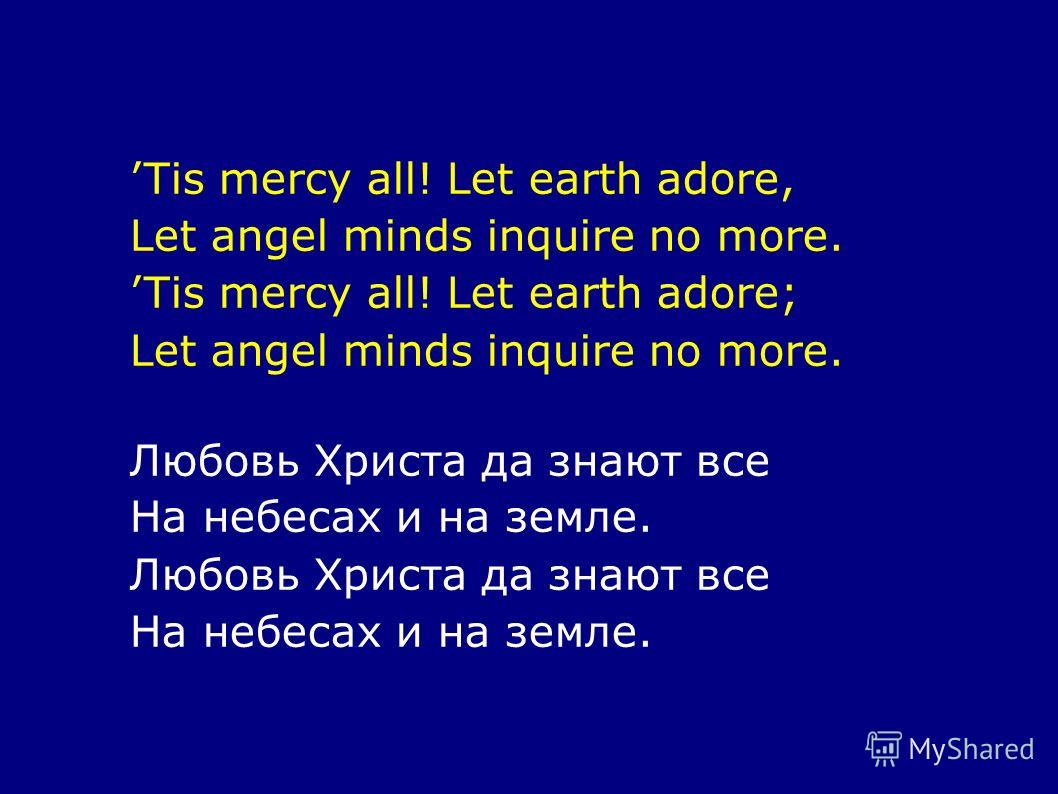 Tis mercy all! Let earth adore, Let angel minds inquire no more. Tis mercy all! Let earth adore; Let angel minds inquire no more. Любовь Христа да знают все На небесах и на земле. Любовь Христа да знают все На небесах и на земле.