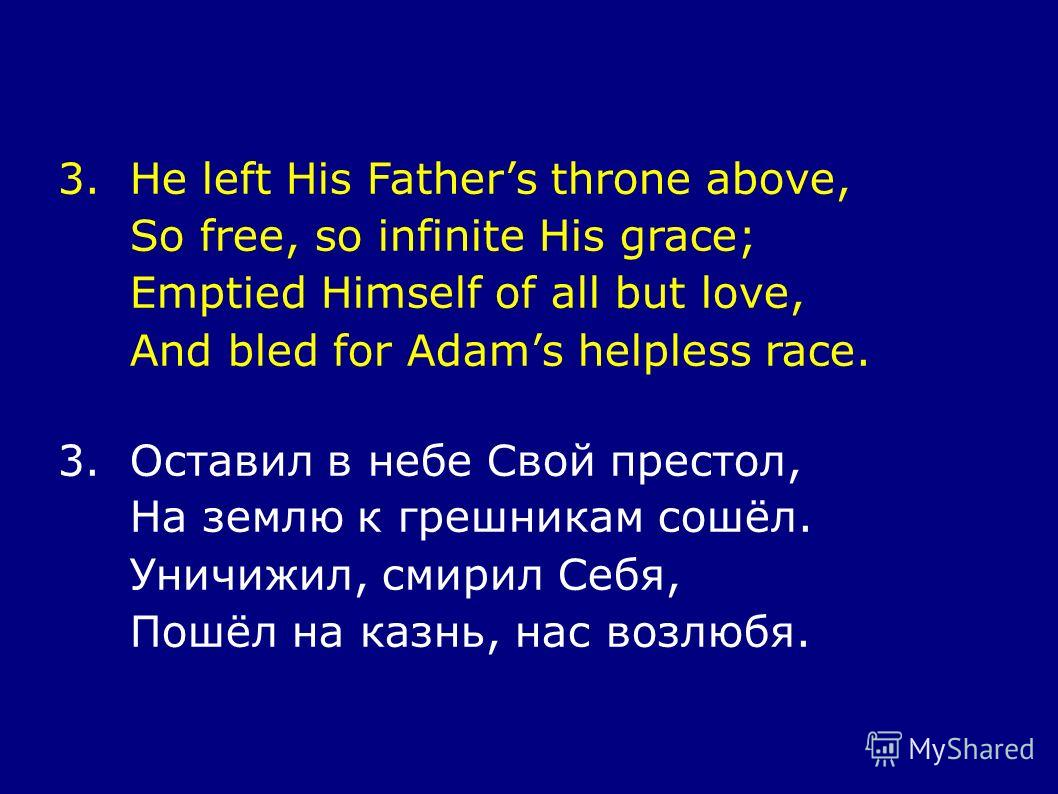 3.He left His Fathers throne above, So free, so infinite His grace; Emptied Himself of all but love, And bled for Adams helpless race. 3.Оставил в небе Свой престол, На землю к грешникам сошёл. Уничижил, смирил Себя, Пошёл на казнь, нас возлюбя.