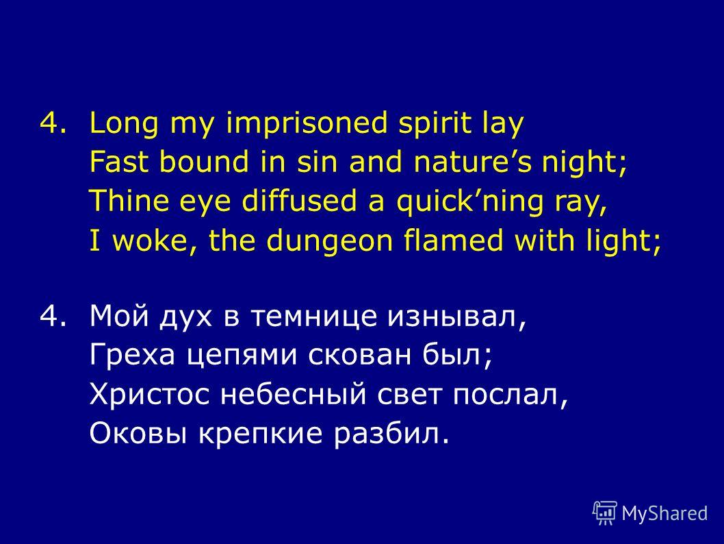 4.Long my imprisoned spirit lay Fast bound in sin and natures night; Thine eye diffused a quickning ray, I woke, the dungeon flamed with light; 4.Мой дух в темнице изнывал, Греха цепями скован был; Христос небесный свет послал, Оковы крепкие разбил.