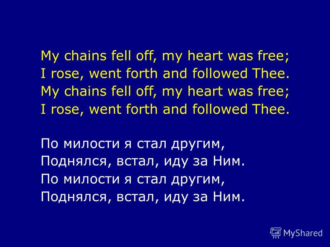 My chains fell off, my heart was free; I rose, went forth and followed Thee. My chains fell off, my heart was free; I rose, went forth and followed Thee. По милости я стал другим, Поднялся, встал, иду за Ним. По милости я стал другим, Поднялся, встал