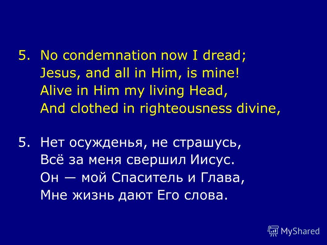 5.No condemnation now I dread; Jesus, and all in Him, is mine! Alive in Him my living Head, And clothed in righteousness divine, 5.Нет осужденья, не страшусь, Всё за меня свершил Иисус. Он мой Спаситель и Глава, Мне жизнь дают Его слова.