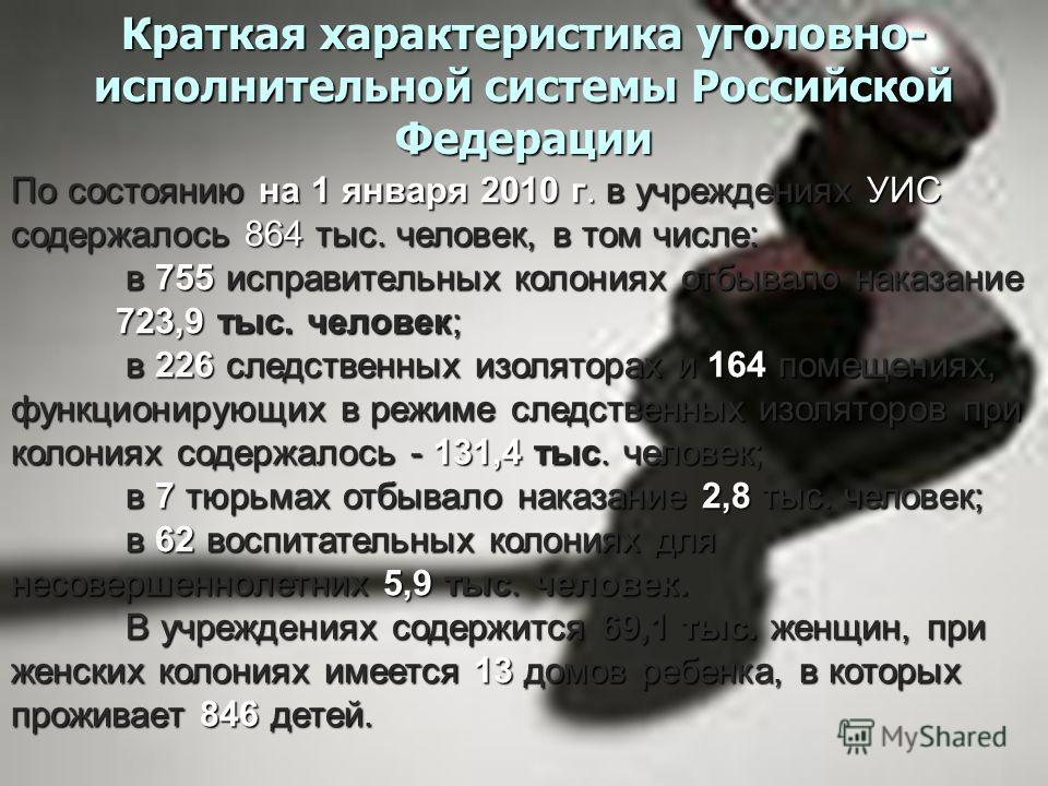 Краткая характеристика уголовно- исполнительной системы Российской Федерации По состоянию на 1 января 2010 г. в учреждениях УИС содержалось 864 тыс. человек, в том числе: в 755 исправительных колониях отбывало наказание 723,9 тыс. человек; в 755 испр