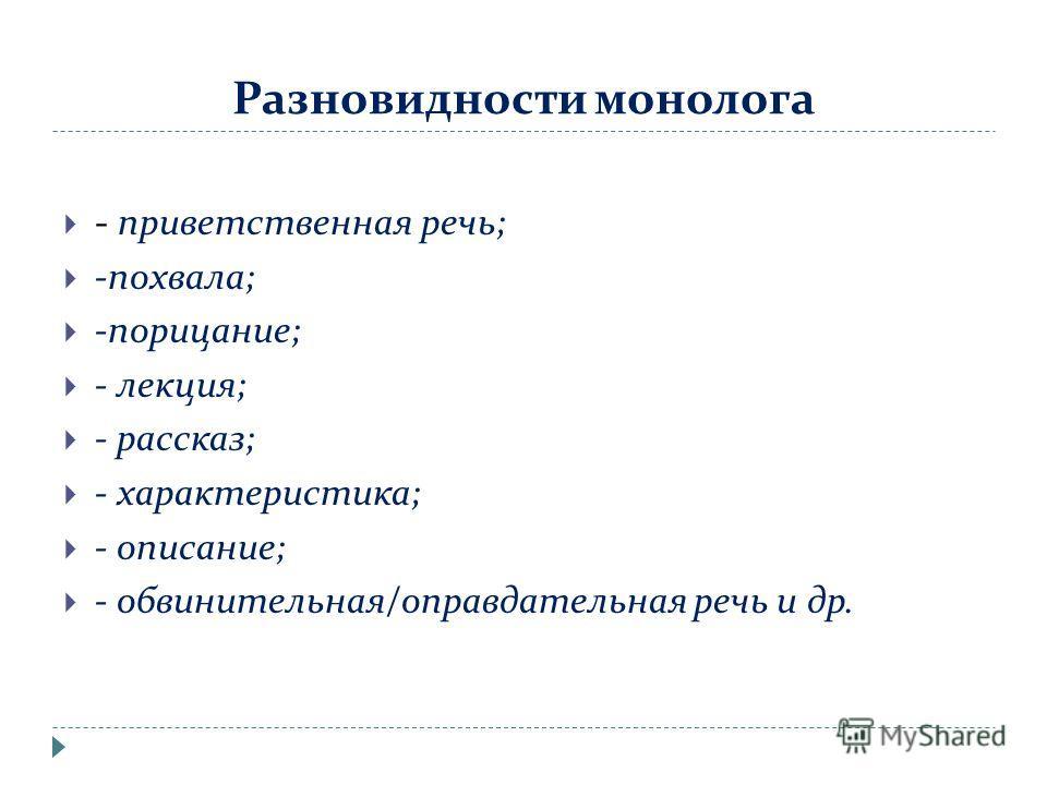 Разновидности монолога - приветственная речь; -похвала; -порицание; - лекция; - рассказ; - характеристика; - описание; - обвинительная/оправдательная речь и др.