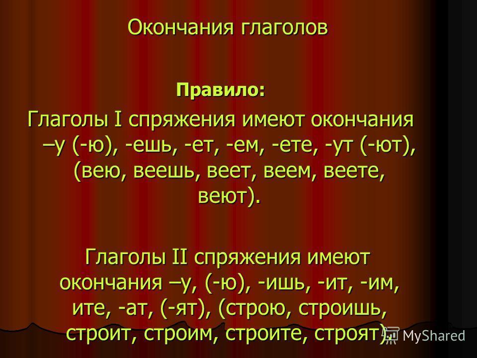 Окончания глаголов Окончания глаголов Правило: Глаголы I спряжения имеют окончания –у (-ю), -ешь, -ет, -ем, -ете, -ут (-ют), (вею, веешь, веет, веем, веете, веют). Глаголы II спряжения имеют окончания –у, (-ю), -ишь, -ит, -им, ите, -ат, (-ят), (строю