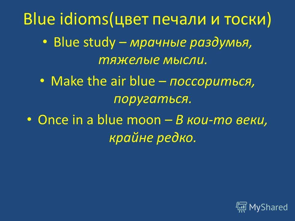 Blue idioms(цвет печали и тоски) Blue study – мрачные раздумья, тяжелые мысли. Make the air blue – поссориться, поругаться. Once in a blue moon – В кои-то веки, крайне редко.