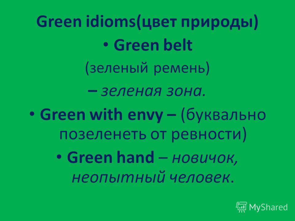 Green idioms(цвет природы) Green belt (зеленый ремень) – зеленая зона. Green with envy – (буквально позеленеть от ревности) Green hand – новичок, неопытный человек.