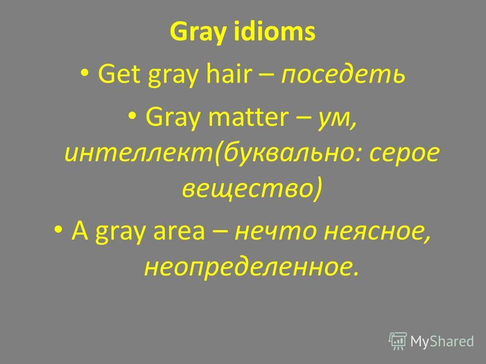 Gray idioms Get gray hair – поседеть Gray matter – ум, интеллект(буквально: серое вещество) A gray area – нечто неясное, неопределенное.