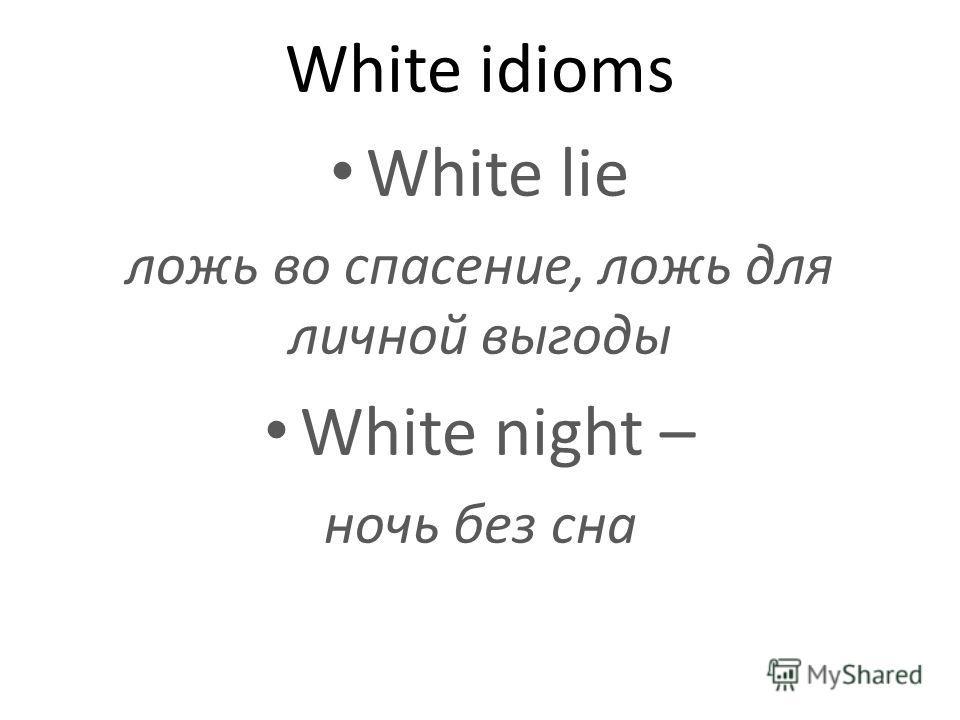 White idioms White lie ложь во спасение, ложь для личной выгоды White night – ночь без сна
