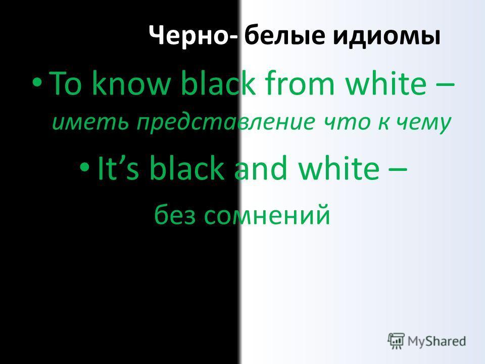 Черно- белые идиомы To know black from white – иметь представление что к чему Its black and white – без сомнений