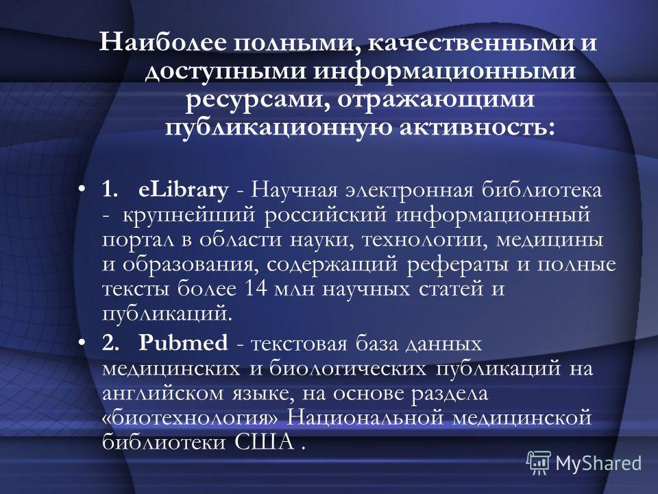 Наиболее полными, качественными и доступными информационными ресурсами, отражающими публикационную активность: 1.eLibrary - Научная электронная библиотека - крупнейший российский информационный портал в области науки, технологии, медицины и образован