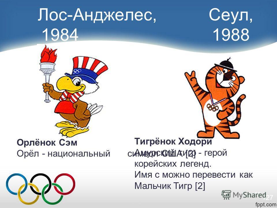 11 Лос-Анджелес, Сеул, 1984 1988 Орлёнок Сэм Орёл - национальный символ США [2] Тигрёнок Ходори Амурский тигр - герой корейских легенд. Имя с можно перевести как Мальчик Тигр [2] /27