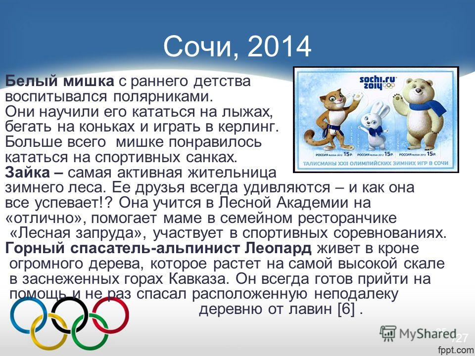 25 Сочи, 2014 Белый мишка с раннего детства воспитывался полярниками. Они научили его кататься на лыжах, бегать на коньках и играть в керлинг. Больше всего мишке понравилось кататься на спортивных санках. Зайка – самая активная жительница зимнего лес