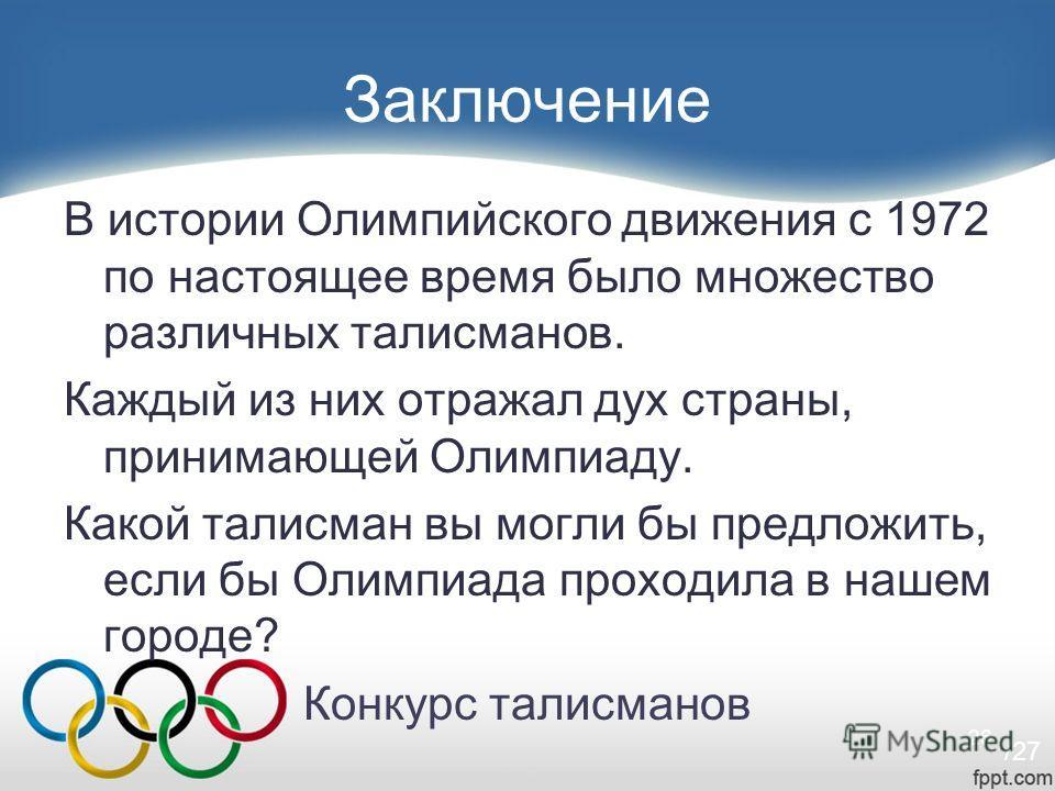26 Заключение В истории Олимпийского движения с 1972 по настоящее время было множество различных талисманов. Каждый из них отражал дух страны, принимающей Олимпиаду. Какой талисман вы могли бы предложить, если бы Олимпиада проходила в нашем городе? К