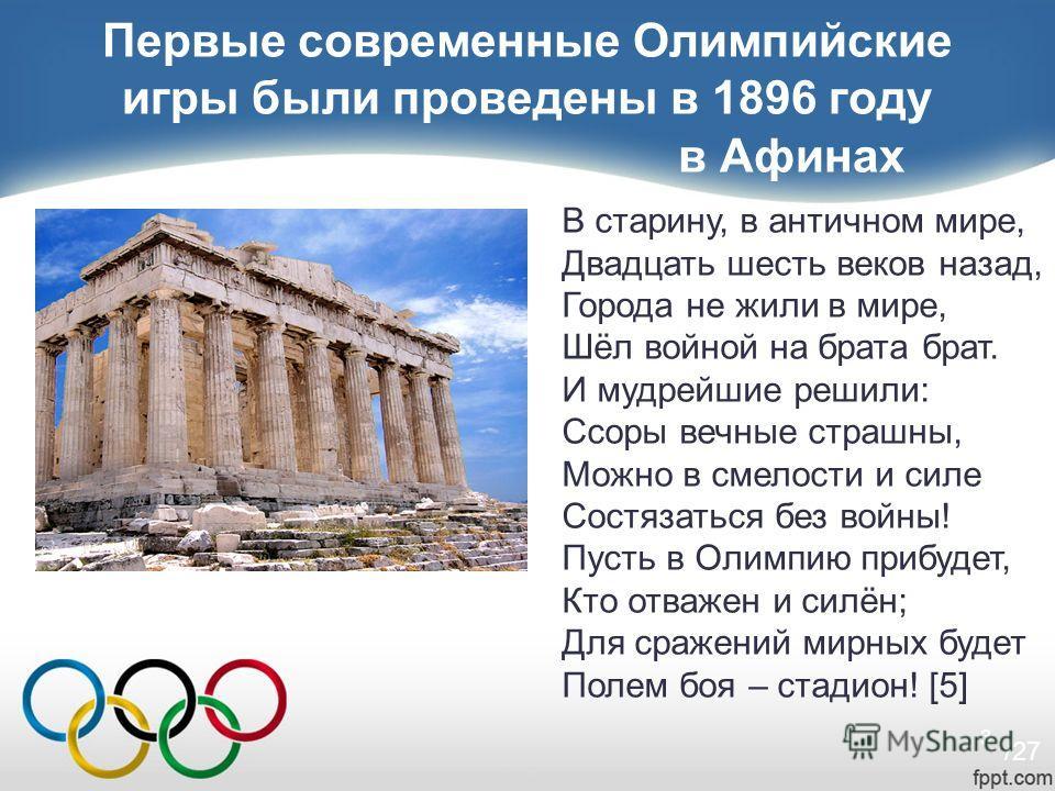 3 Первые современные Олимпийские игры были проведены в 1896 году в Афинах В старину, в античном мире, Двадцать шесть веков назад, Города не жили в мире, Шёл войной на брата брат. И мудрейшие решили: Ссоры вечные страшны, Можно в смелости и силе Состя