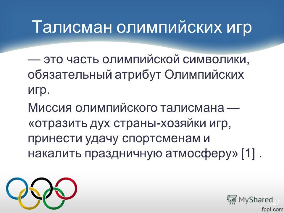 5 Талисман олимпийских игр это часть олимпийской символики, обязательный атрибут Олимпийских игр. Миссия олимпийского талисмана «отразить дух страны-хозяйки игр, принести удачу спортсменам и накалить праздничную атмосферу» [1]. /27