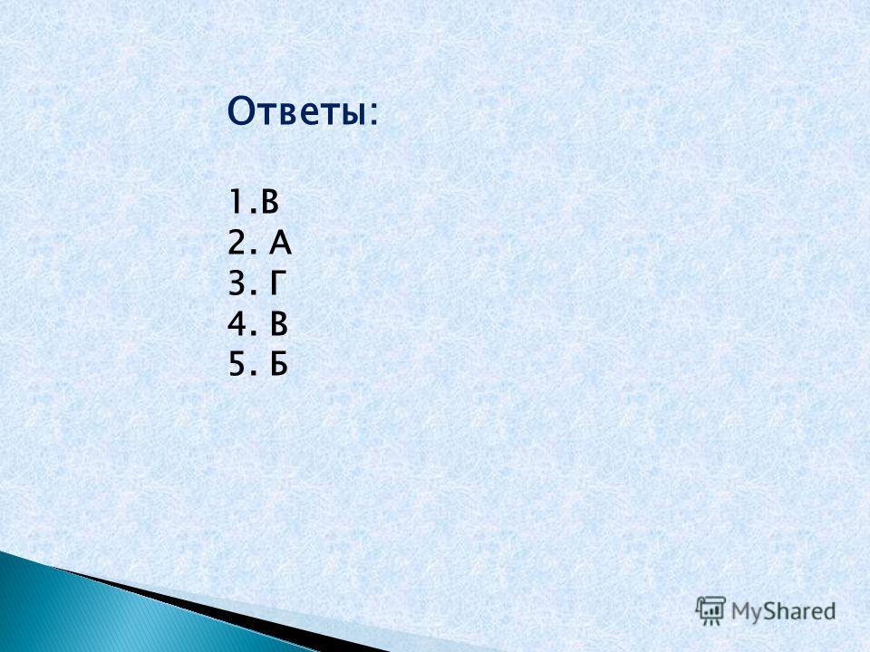 Ответы: 1.В 2. А 3. Г 4. В 5. Б