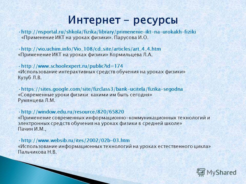 Интернет - ресурсы http://nsportal.ru/shkola/fizika/library/primenenie-ikt-na-urokakh-fiziki «Применение ИКТ на уроках физики». Парусова И.О. http://vio.uchim.info/Vio_108/cd_site/articles/art_4_4.htm «Применение ИКТ на уроках физики» Кормильцева Л.А