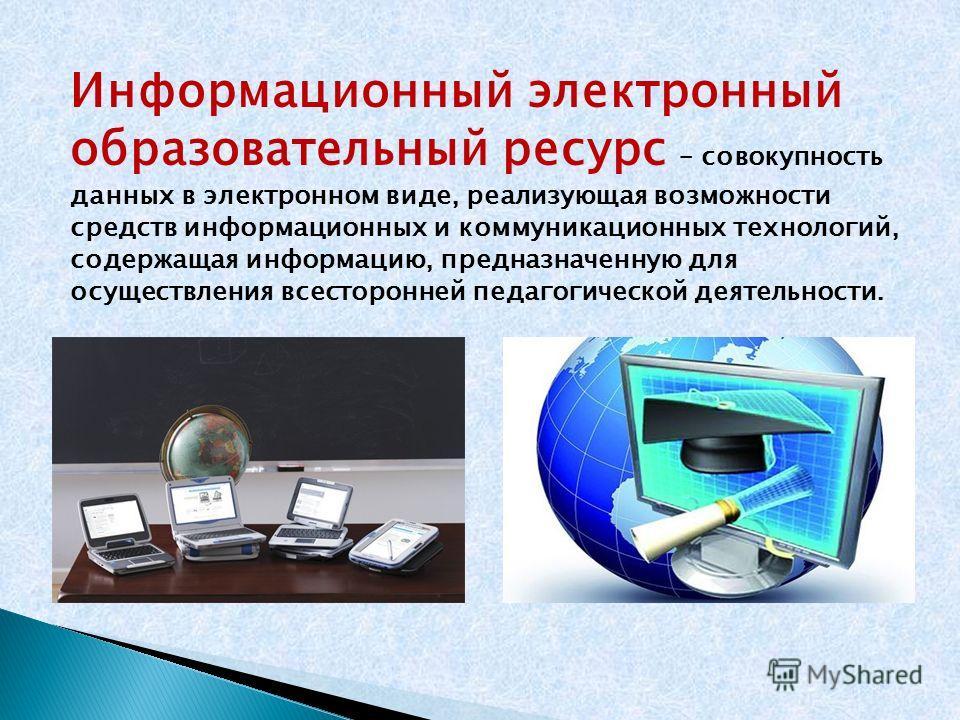 Информационный электронный образовательный ресурс – совокупность данных в электронном виде, реализующая возможности средств информационных и коммуникационных технологий, содержащая информацию, предназначенную для осуществления всесторонней педагогиче