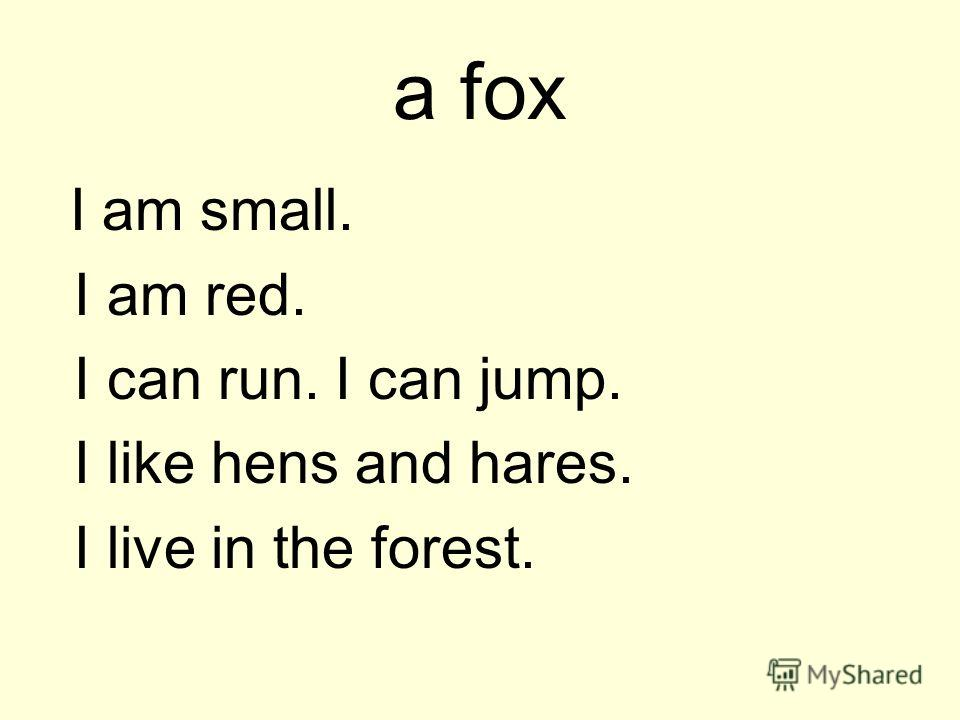 a fox I am small. I am red. I can run. I can jump. I like hens and hares. I live in the forest.
