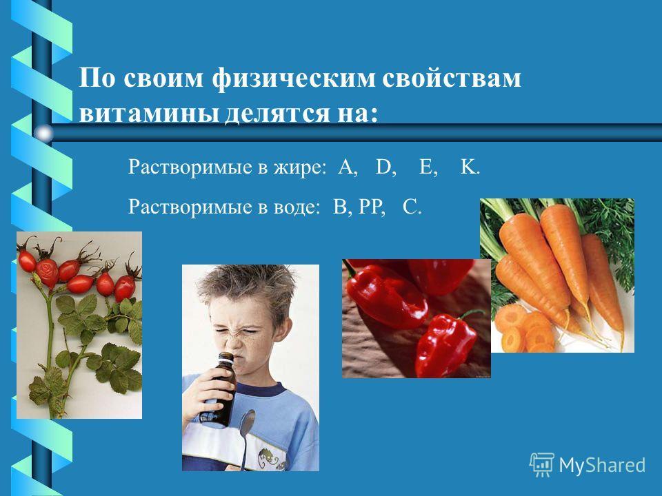 По своим физическим свойствам витамины делятся на: Растворимые в жире: A, D, E, K. Растворимые в воде: B, PP, C.