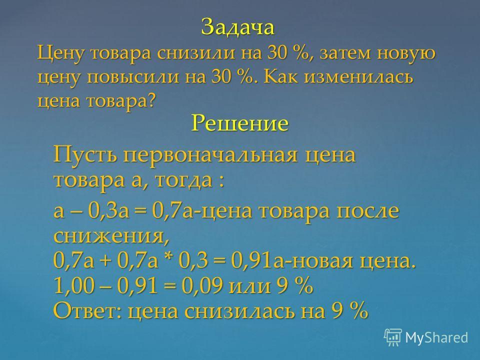 Решение Пусть первоначальная цена товара a, тогда : a – 0,3а = 0,7а-цена товара после снижения, 0,7а + 0,7а * 0,3 = 0,91а-новая цена. 1,00 – 0,91 = 0,09 или 9 % Ответ: цена снизилась на 9 % Задача Цену товара снизили на 30 %, затем новую цену повысил