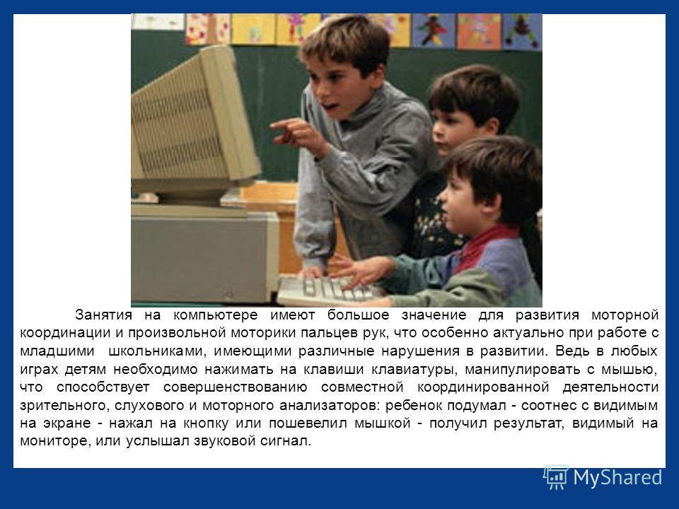 Занятия на компьютере имеют большое значение для развития моторной координации и произвольной моторики пальцев рук, что особенно актуально при работе с младшими школьниками, имеющими различные нарушения в развитии. Ведь в любых играх детям необходимо