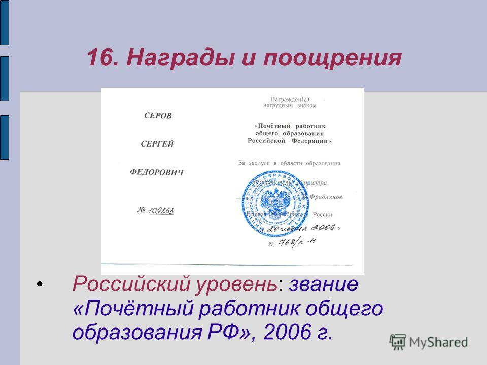 16. Награды и поощрения Российский уровень: звание «Почётный работник общего образования РФ», 2006 г.