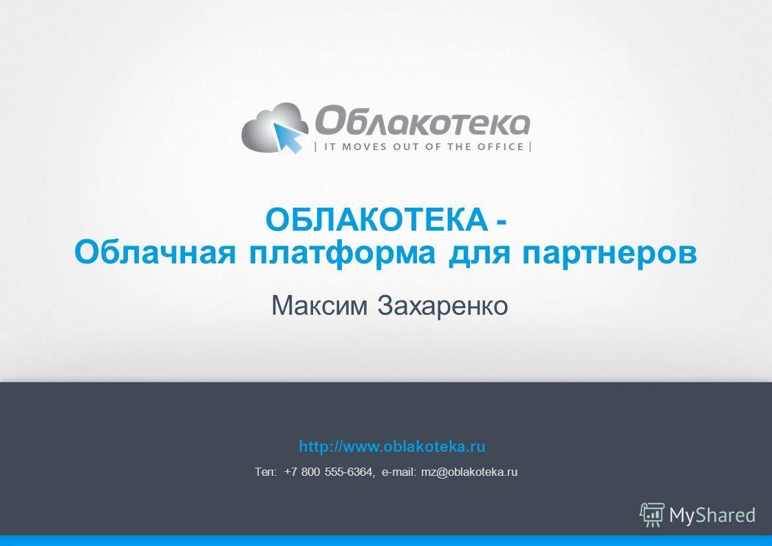 Максим Захаренко ОБЛАКОТЕКА - Тел: +7 800 555-6364, e-mail: mz@oblakoteka.ru Облачная платформа для партнеров http://www.oblakoteka.ru
