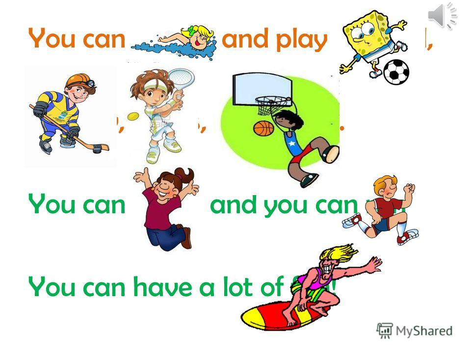 You can swim and play football, Hockey, tennis, basketball. You can jump and you can run You can have a lot of fun!