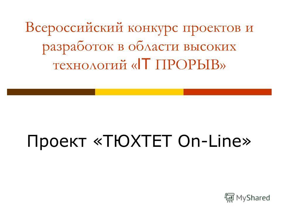 Всероссийский конкурс проектов и разработок в области высоких технологий « IT ПРОРЫВ» Проект «ТЮХТЕТ On-Line»
